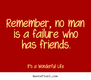 It's A Wonderful Life picture quotes - Remember, no man is a failure who has friends. - Friendship quote