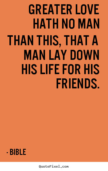 Bible picture quote - Greater love hath no man than this, that a man lay down his life.. - Friendship quotes