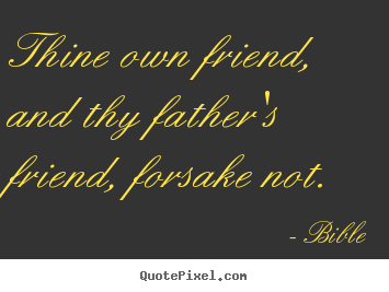 Quotes about friendship - Thine own friend, and thy father's friend, forsake not.