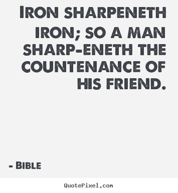 Quotes about friendship - Iron sharpeneth iron; so a man sharp-eneth the countenance of his friend.