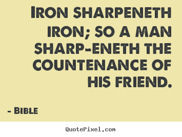 How to make photo quotes about friendship - Iron sharpeneth iron; so a man sharp-eneth the countenance..