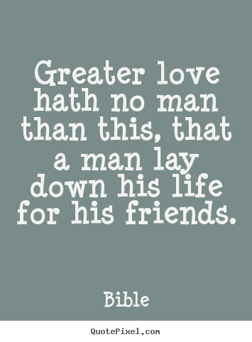 Bible picture quotes - Greater love hath no man than this, that a man lay down his life for.. - Friendship quotes
