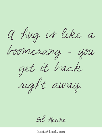 Bil Keane picture quotes - A hug is like a boomerang - you get it back right.. - Friendship quotes