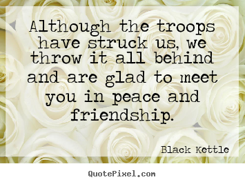 Quotes about friendship - Although the troops have struck us, we throw it all..