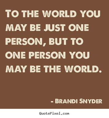 To the world you may be just one person, but to.. Brandi Snyder good friendship quotes