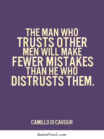 The man who trusts other men will make fewer mistakes than he.. Camillo Di Cavour best friendship quote