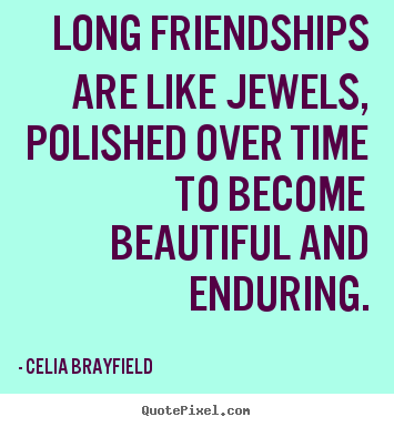 Charmant Long Friendships Are Like Jewels, Polished Over Time To Becomebeautiful..  Celia Brayfield Greatest