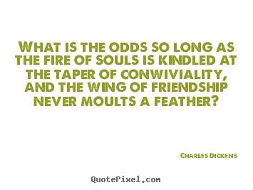 Quote About Friendship   What Is The Odds So Long As The Fire Of Souls.