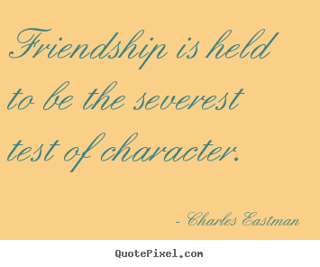 Diy picture quotes about friendship - Friendship is held to be the severest test of character.
