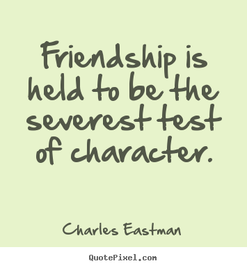 Create picture quotes about friendship - Friendship is held to be the severest test of character.