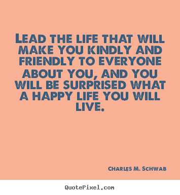 Charles M. Schwab picture quotes - Lead the life that will make you kindly and friendly.. - Friendship quotes