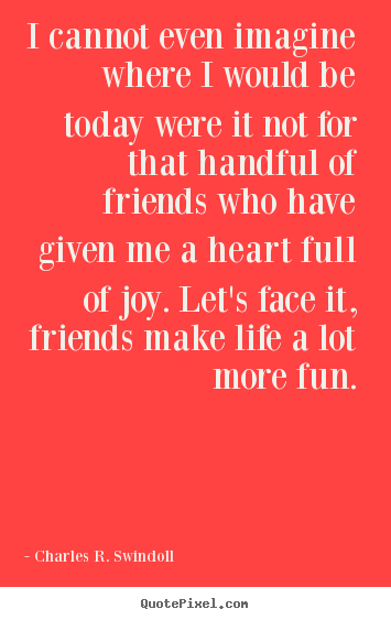 Quotes about friendship - I cannot even imagine where i would be today were it not for..