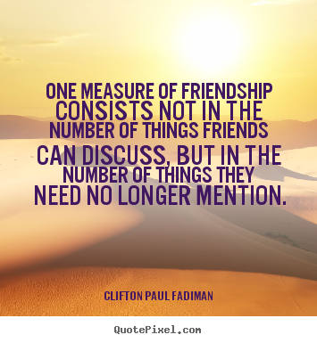 One measure of friendship consists not in the number of.. Clifton Paul Fadiman top friendship quote