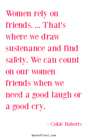How to make picture quotes about friendship - Women rely on friends. ... that's where we draw sustenance and find..