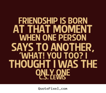 Friendship quotes - Friendship is born at that moment when one person..