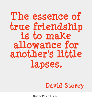 Friendship quote - The essence of true friendship is to make allowance..