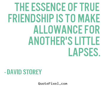 The essence of true friendship is to make.. David Storey top friendship quote