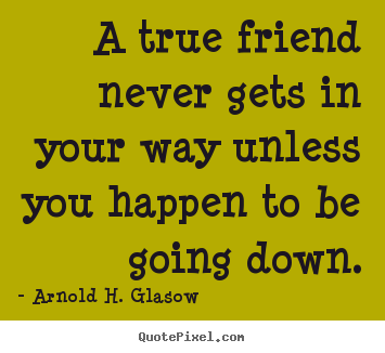 A true friend never gets in your way unless you happen to.. Arnold H. Glasow famous friendship quotes