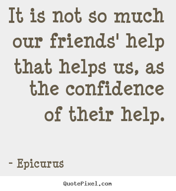 Customize picture quotes about friendship - It is not so much our friends' help that helps us, as..