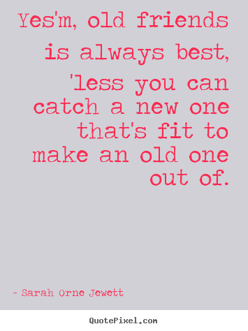 Sarah Orne Jewett picture quotes - Yes'm, old friends is always best, 'less you can catch a new one.. - Friendship quotes