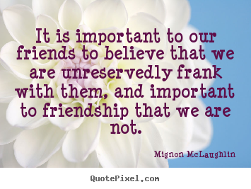 Make personalized picture quotes about friendship - It is important to our friends to believe that we are unreservedly..