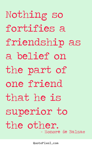 Quote about friendship - Nothing so fortifies a friendship as a belief..