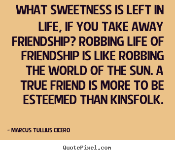 What sweetness is left in life, if you take away friendship
