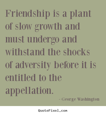 Friendship is a plant of slow growth and must undergo.. George Washington famous friendship quotes