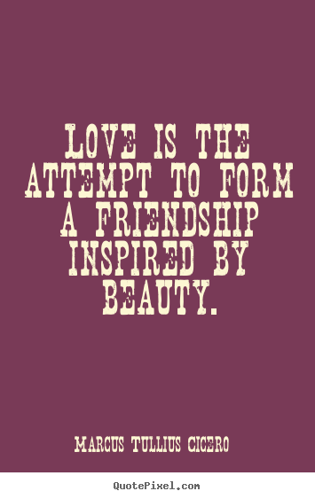 Love is the attempt to form a friendship.. Marcus Tullius Cicero popular friendship sayings