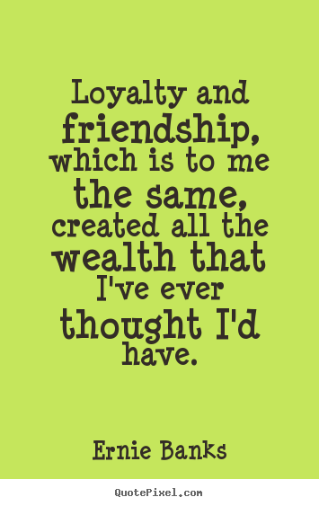Quotes About Loyalty And Friendship Pleasing Ernie Banks Image Quotes  Loyalty And Friendship Which Is To Me