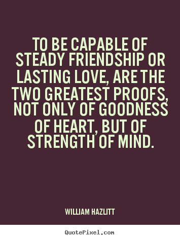 William Hazlitt picture quotes - To be capable of steady friendship or lasting love, are.. - Friendship quotes