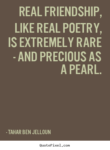 Tahar Ben Jelloun photo quotes - Real friendship, like real poetry, is extremely rare - and precious.. - Friendship quotes