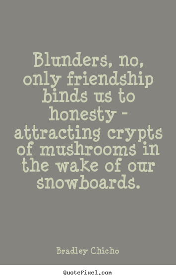 How to design photo quotes about friendship - Blunders, no, only friendship binds us to honesty..