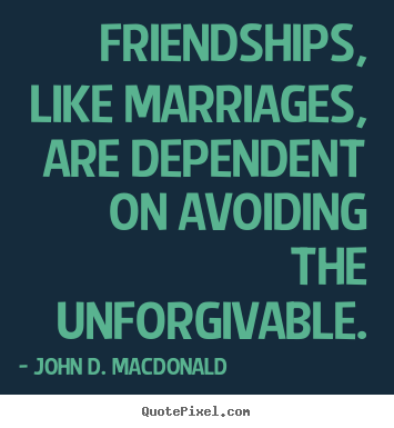 Quotes about friendship - Friendships, like marriages, are dependent..