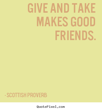 Give and take makes good friends. Scottish Proverb popular friendship quotes