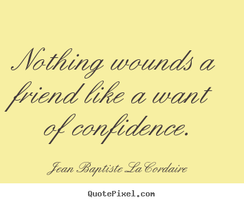 Nothing wounds a friend like a want of confidence. Jean Baptiste LaCordaire popular friendship sayings