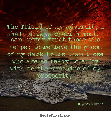 Quotes about friendship - The friend of my adversity i shall always cherish..
