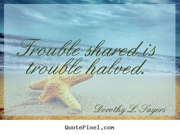 Quotes about friendship - Trouble shared is trouble halved.