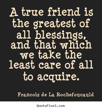 A true friend is the greatest of all blessings, and that which.. Francois De La Rochefoucauld famous friendship quotes