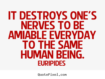 It destroys one's nerves to be amiable everyday to the same.. Euripides good friendship quotes