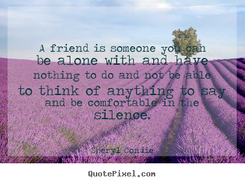A friend is someone you can be alone with and have.. Sheryl Condie  friendship quotes