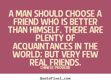 A man should choose a friend who is better than himself... Chinese Proverb good friendship quotes
