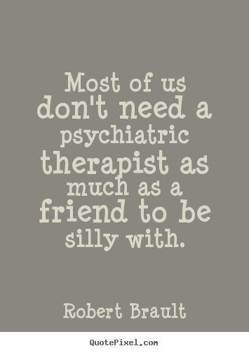 Quotes about friendship - Most of us don't need a psychiatric therapist as much as a friend..