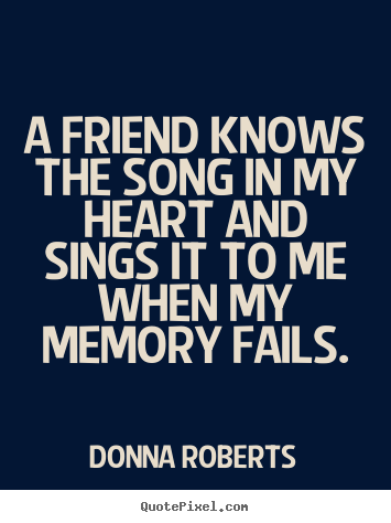 A friend knows the song in my heart and sings it to me when.. Donna Roberts popular friendship quotes
