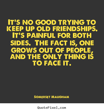 Make personalized picture quote about friendship - It's no good trying to keep up old friendships.  it's painful..