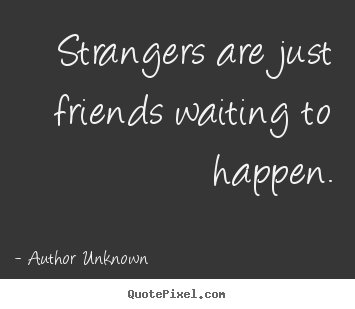 Friendship quotes - Strangers are just friends waiting to happen.