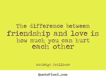 Ashleigh Brilliant pictures sayings - The difference between friendship and love is how much you.. - Friendship quotes