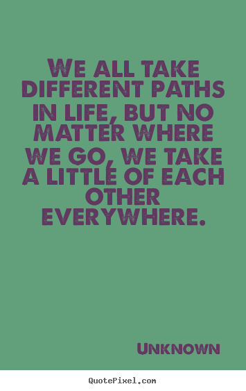 Friendship Quote   We All Take Different Paths In Life, But No Matter Where  We