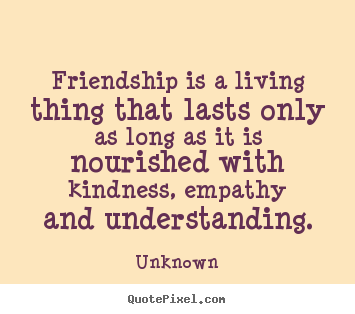 Friendship is a living thing that lasts only as long as it is nourished.. Unknown  friendship quotes