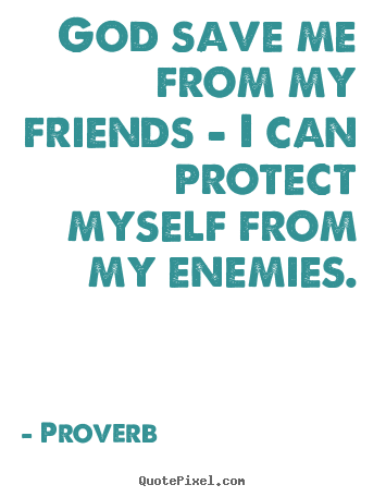 God save me from my friends - i can protect.. Proverb good friendship quotes